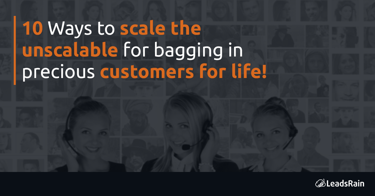 10 Ways to scale the unscalable for bagging in precious customers for life!