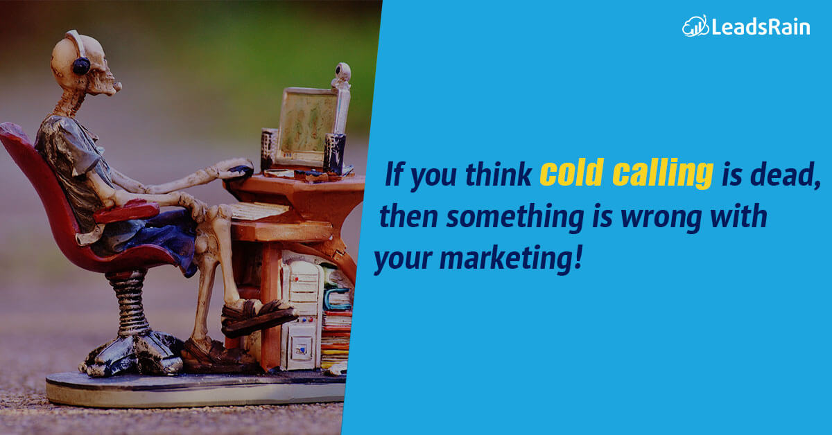 you think cold calling is dead then something wrong with your marketing