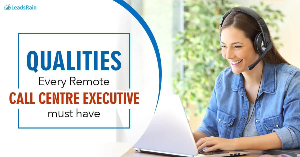Qualities Every Remote Call center Executive must have LeadsRain